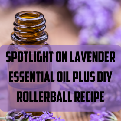 Spotlight on Lavender Essential Oil Plus Bonus Roller Remedy DIY